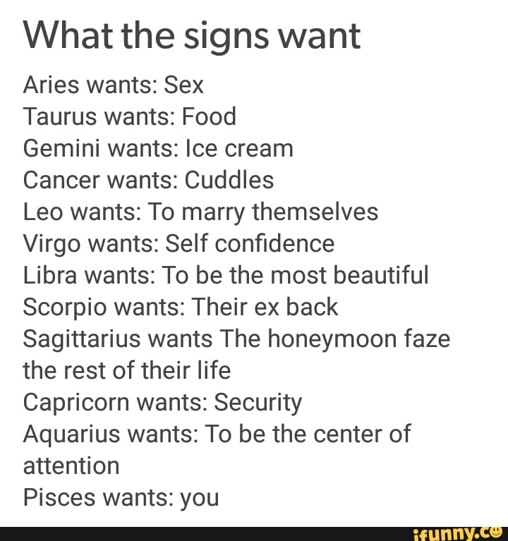 What the signs want Aries wants: Sex Taurus wants: Food Gemini wants