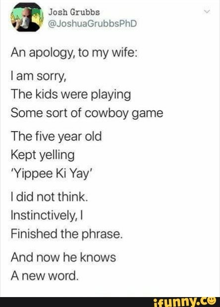 An Apology To My Wife Lam Sorry The Kids Were Playing Some Sort Of Cowboy Game The Five Year Old Kept Yelling I Did Not Think Instinctively I Finished The Phrase And Find the newest yippy ki yay meme. an apology to my wife lam sorry the