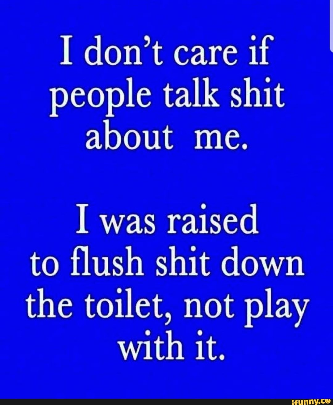 I don\'t care if I people talk shit about me. I was raised to ...