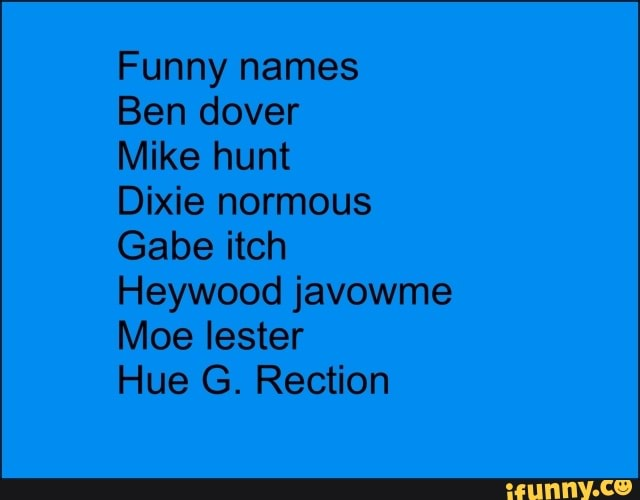 Funny names Ben dover Mike hunt Dixie normous Gabe itch