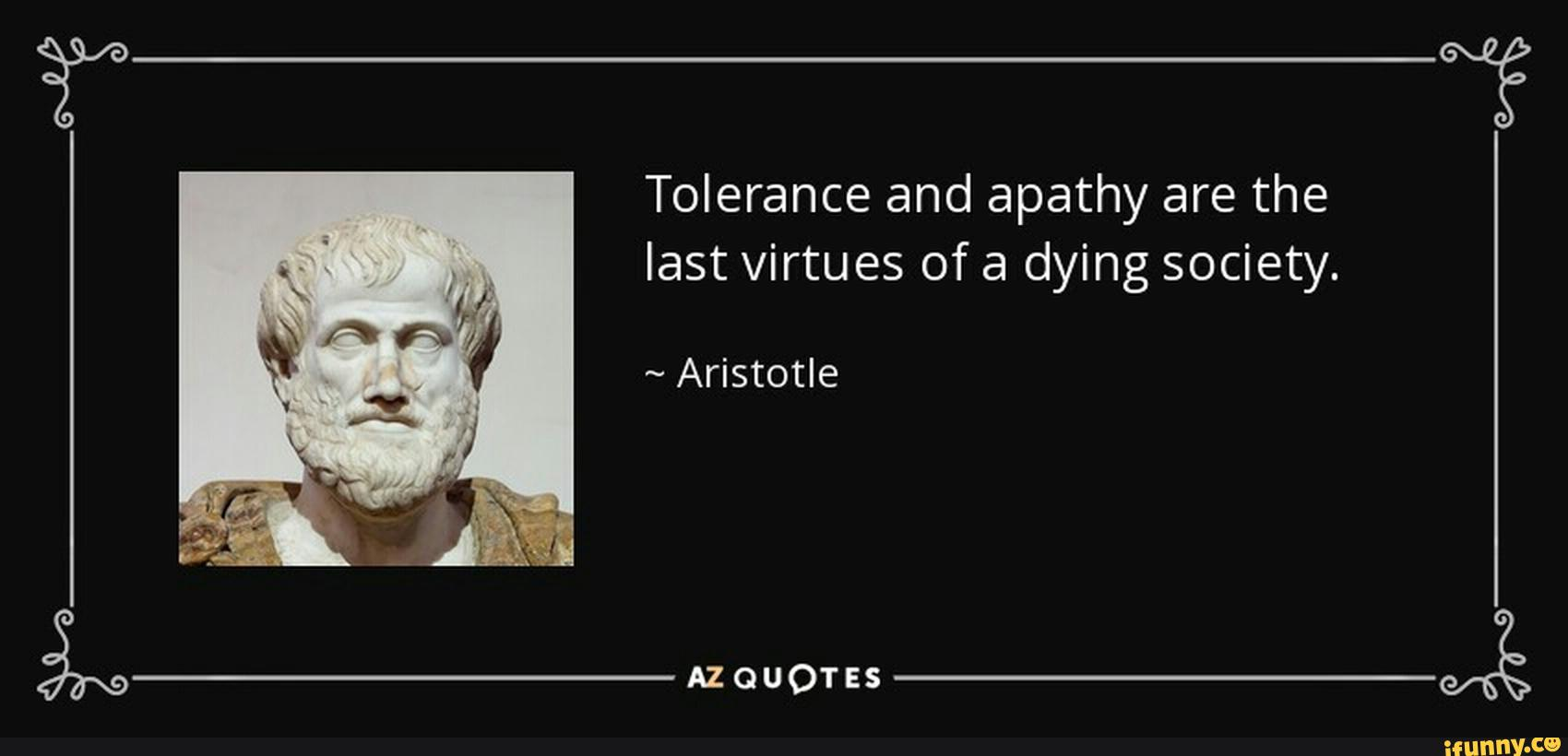 Tolerance and apathy are the last virtues of a dying society. - iFunny :)