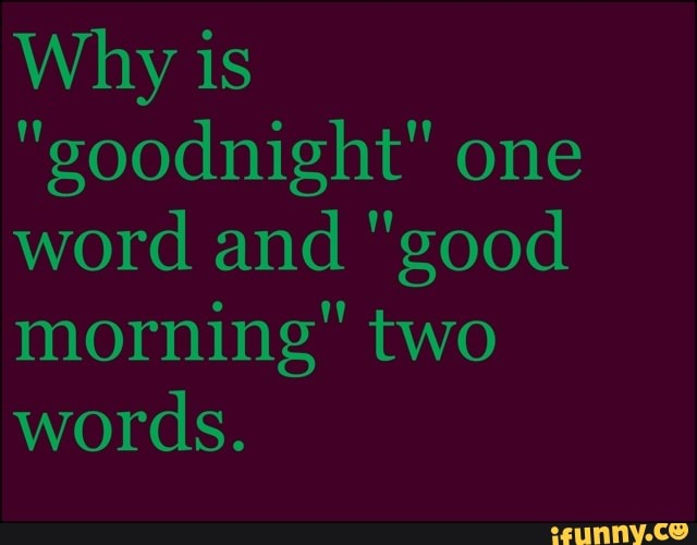 Why Goodnight One Word And Good Morning Two Words Ifunny