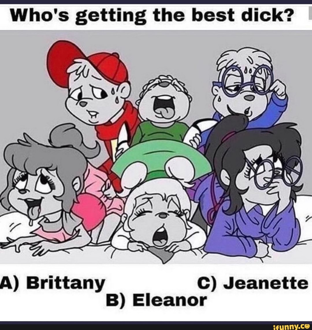 Alvin And The Chipmunks Having Sex who's getting the best dick? c) jeanette b) eleanor a