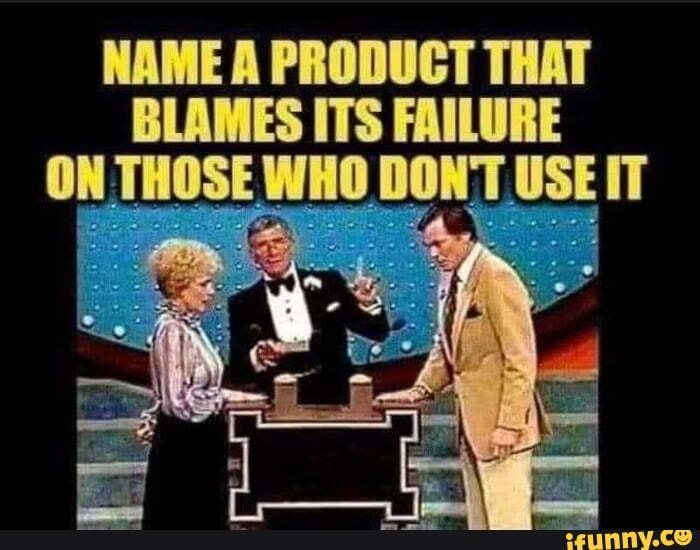 NAME A PRODUCT THAT BLAMES ITS FAILURE ON THOSE WHO DONT USE IT - )